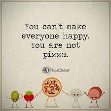 You cant make everyone happy you are not pizza